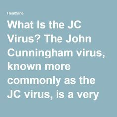 What Is the JC Virus? The John Cunningham virus, known more commonly as the JC virus, is a very common virus in the United States. According to the World Journal of Neurosciences, between 70 and 90 percent of people in the world have the virus. The average person carrying the JC virus will never know and is unlikely to suffer any side effects as a result of its being in his or her body. However, for a small percentage of individuals with multiple sclerosis (MS), that is not the case. The…