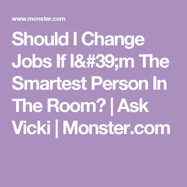 Should I Change Jobs If I'm The Smartest Person In The Room? | Ask Vicki | Monster.com