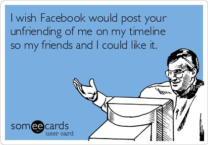 I wish Facebook would post your unfriending of me on my timeline so my friends and I could like it.