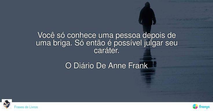 Você só conhece uma pessoa depois de uma briga. Só então é possível julgar seu caráter.  O Diário De Anne Frank #Anne Frank #avidaearte