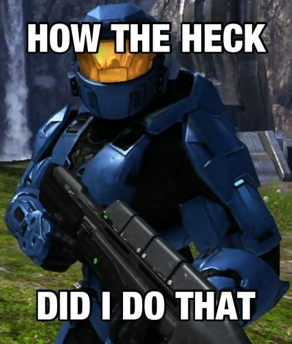 Whenever I do something unbelievable playing Halo online.