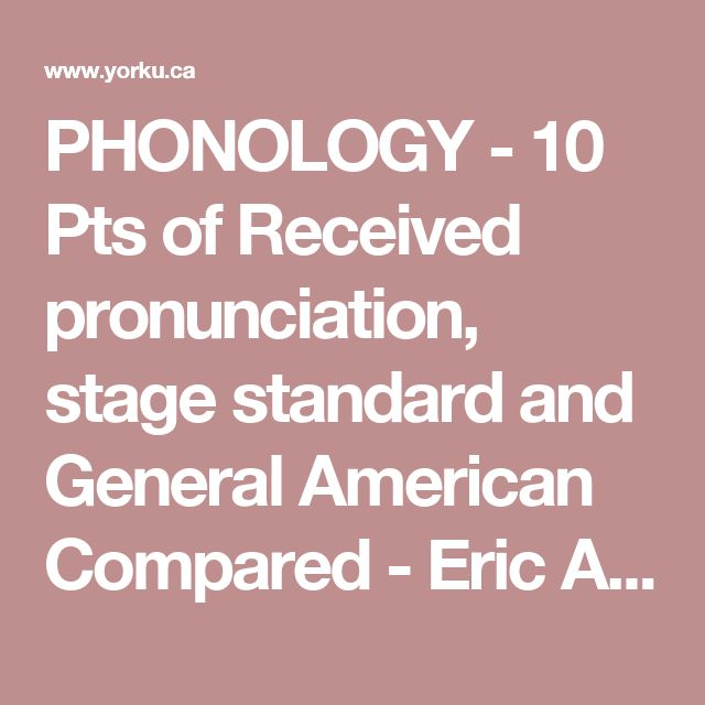 PHONOLOGY - 10 Pts of Received pronunciation, stage standard and General American Compared - Eric Armstrong.