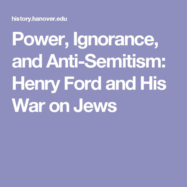 Power, Ignorance, and Anti-Semitism: Henry Ford and His War       on Jews
