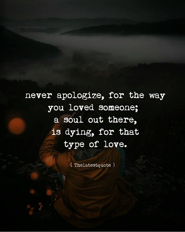 never apologize for the way you loved someone; a soul out there is dying for that type of love. . . #thelatestquote #quotes