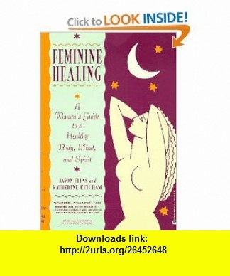 Feminine Healing A Womans Guide to a Healthy Body, Mind, and Spirit (9780446672719) Jason Elias, Katherine Ketcham , ISBN-10: 0446672718  , ISBN-13: 978-0446672719 ,  , tutorials , pdf , ebook , torrent , downloads , rapidshare , filesonic , hotfile , megaupload , fileserve