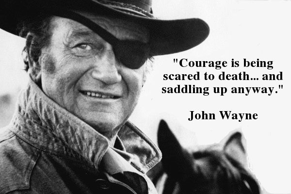 Courage is being scared to death and saddling up anyway. -John Wayne
