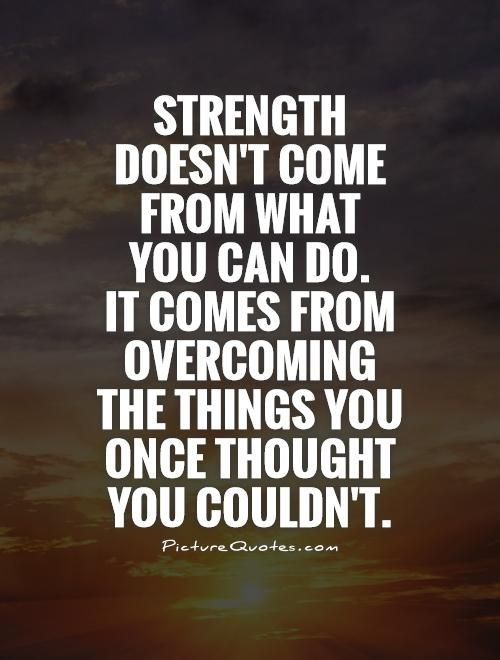 Strength doesn't come from what you can do. It comes from overcoming the things you once thought you couldn't. Picture Quotes.