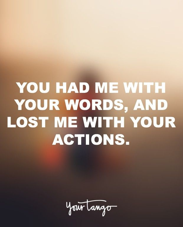 """You had me with your words, and lost me with your actions."""
