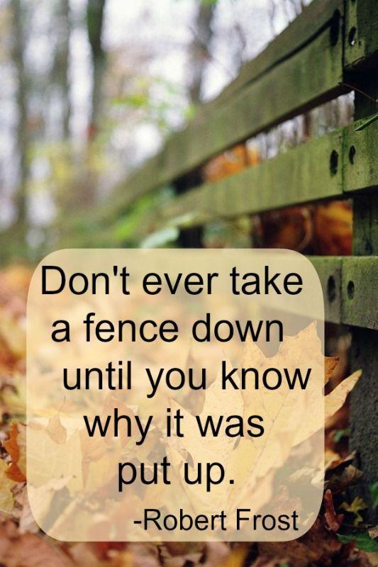 """""""No baje alguna vez una cerca hasta que sepa por qué fue puesta!  Robert FrostRobert Frost"""