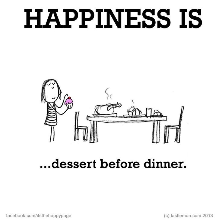 Happiness is dessert before dinner.