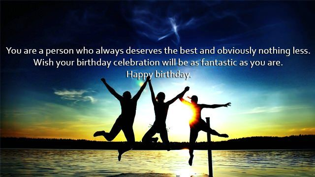 You are a person who always deserves the best and obviously nothing less. Wish your birthday celebration will be as fantastic as you are. Happy birthday.