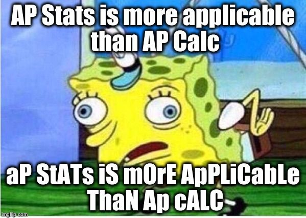 AP Stats is more applicable than AP Calc aP StATs iS mOrE ApPLiCabLe ThaN Ap cALC | image tagged in spongebob chicken | made w/ Imgflip meme maker