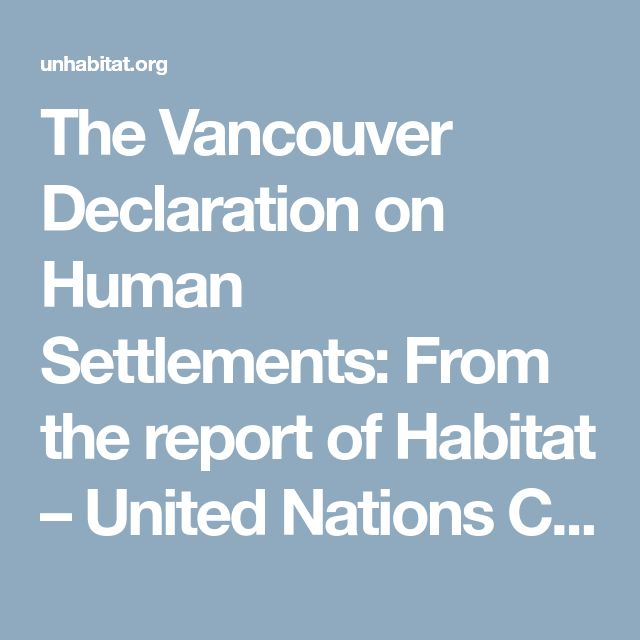 The Vancouver Declaration on Human Settlements:     From the report of Habitat – United Nations Conference on Human Settlements, Vancouver, Canada, 31 May to 11 June 1976 – UN-Habitat
