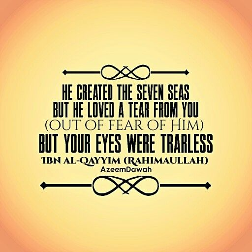 """He created the seven seas,  but He loved a tear from you (out of fear of Him)  but your eyes were tearless.""  ~ Ibn al-Qayyim (Rahimaullah) ~"