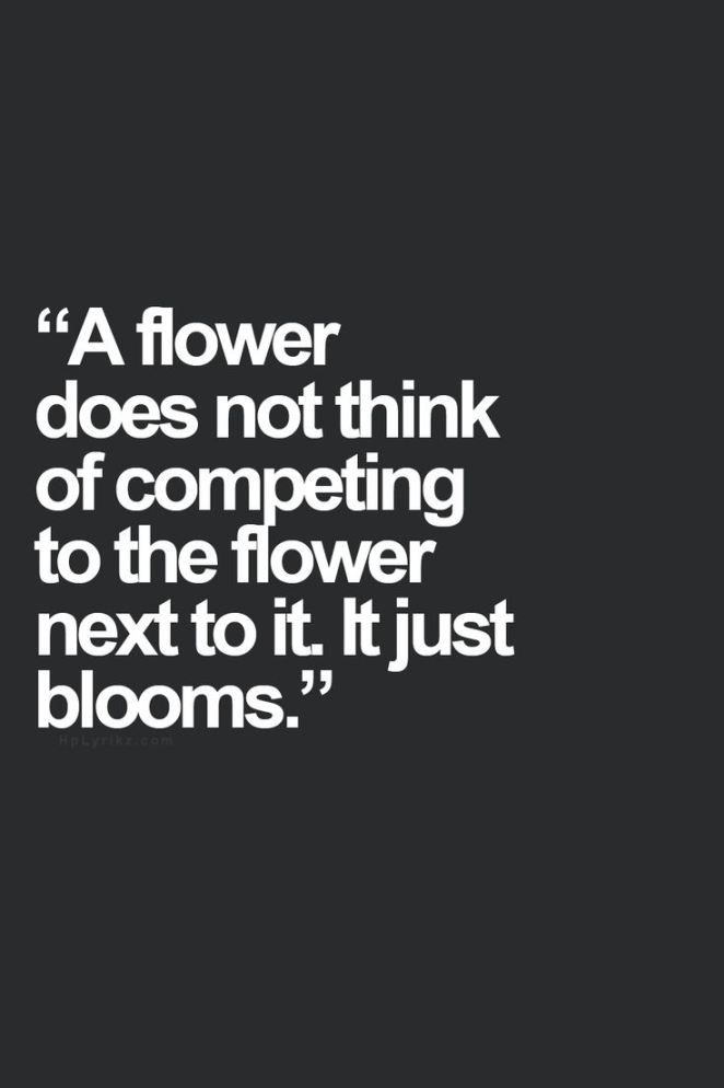 The flower does not think of competing the flower next to it, it just blooms.