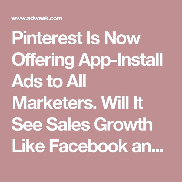 Pinterest Is Now Offering App-Install Ads to All Marketers. Will It See Sales Growth Like Facebook and Google? – Adweek