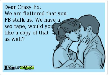 Dear Crazy Ex, We are flattered that you  FB stalk us. We have a  sex tape, would you  like a copy of that as well? Hahahaha. Oh that video!!