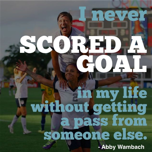"""I never scored a goal in my life without getting a pass from someone else."" - Abby Wambach"