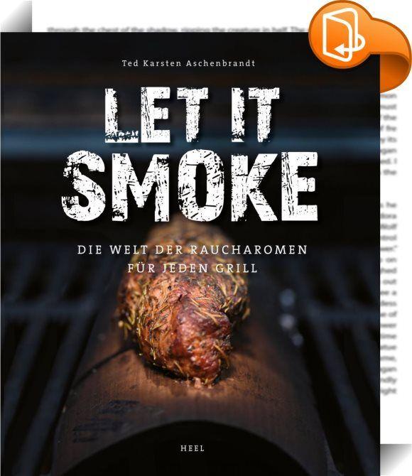 Let it smoke    :  Wer Raucharomen liebt, muss sich nicht unbedingt einen Smoker kaufen. Grillprofi Ted Aschenbrandt zeigt, wie man im Gas- und Kugelgrill genauso leckere Ergebnisse erzielt wie im Kamado, einem Wasseroder Barrelsmoker. Ein Buch für Liebhaber rauchiger Leckerbissen und des BBQ, und für alle, die gerne etwas Neues ausprobieren, aber nicht unbedingt einen Smoker anschaffen wollen.