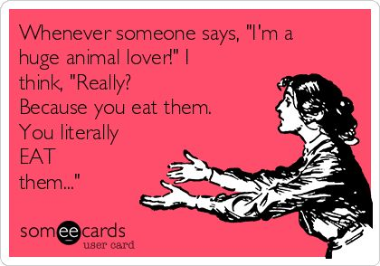 "Free, Confession Ecard: Whenever someone says, ""I'm a huge animal lover!"" I think, ""Really? Because you eat them. You literally EAT them..."""