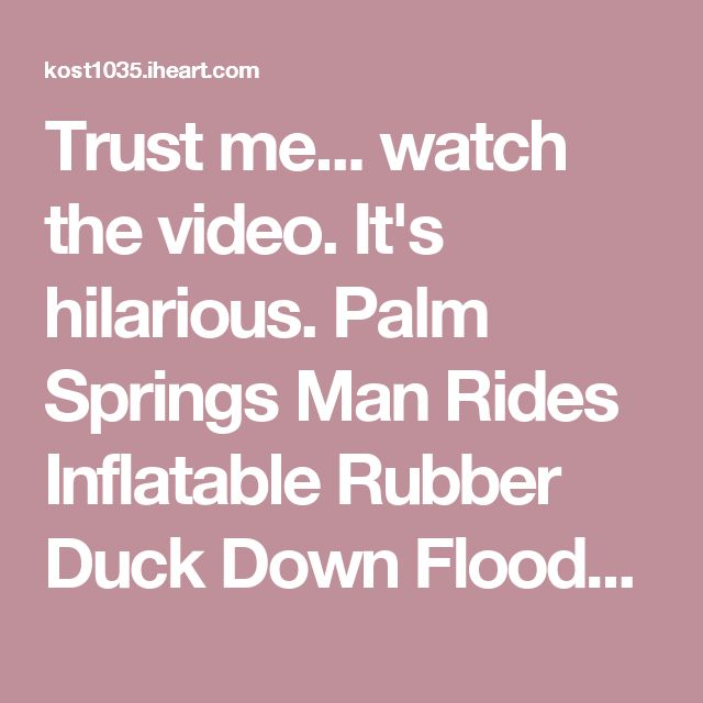 Trust me... watch the video. It's hilarious. Palm Springs Man Rides Inflatable Rubber Duck Down Flooded Street (Watch) | Kari Steele | KOST 103.5