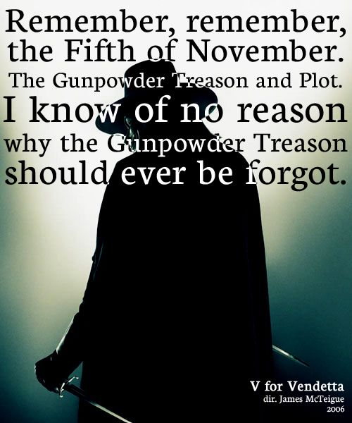 Remember, remember, the Fifth of November. The Gunpowder Treason and Plot. I know of no reason why the Gunpowder Treason should ever be forgot
