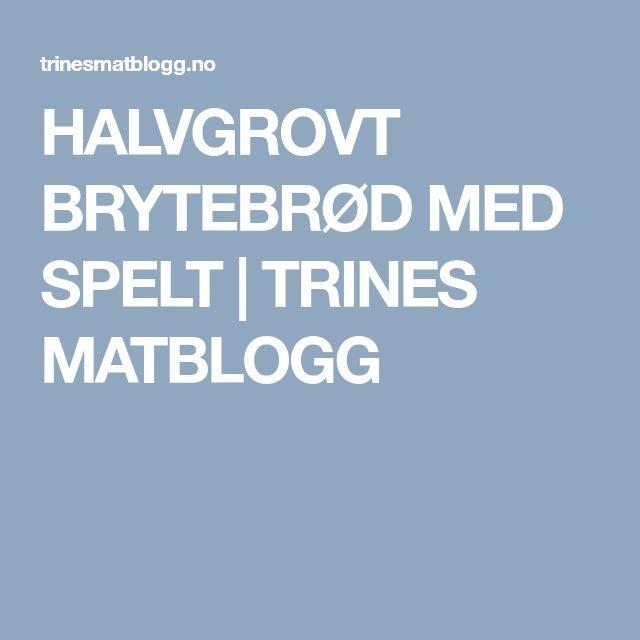 HALVGROVT BRYTEBRØD MED SPELT | TRINES MATBLOGG