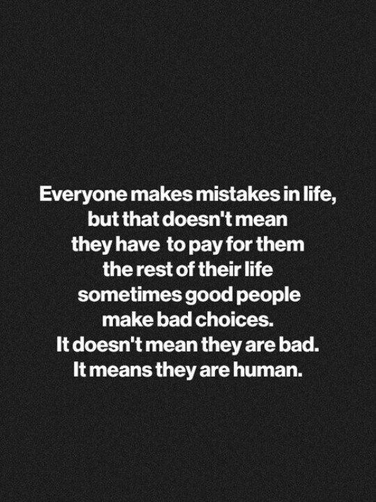 Everyone make mistakes, but that doesn't mean they are a bad person.