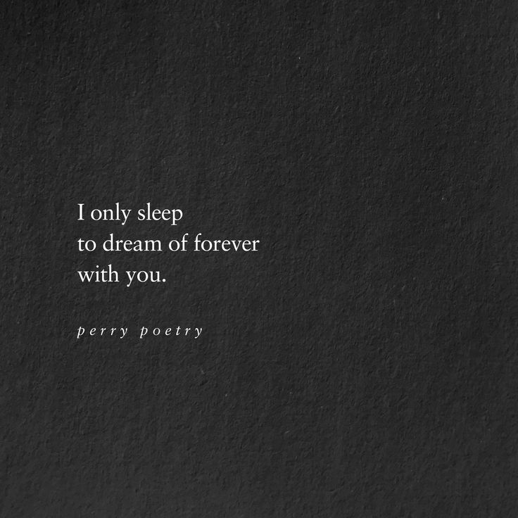 I only sleep to dream of forever,  ...with You. ~ Perry Poetry