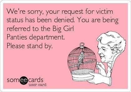 Tired of people playing the victim all the damn time! Grow up and learn to accept responsibility for your own actions!
