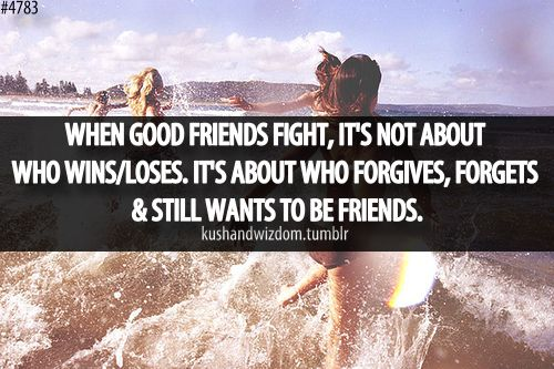 When good friends fight it's not about who wins and loses. It's about who forgives, forgets and still wants to be friends.