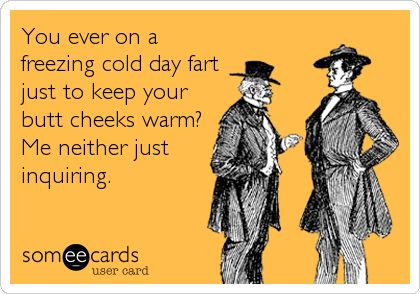 Funny Seasonal Ecard: You ever on a freezing cold day fart just to keep your butt cheeks warm? Me neither just inquiring.