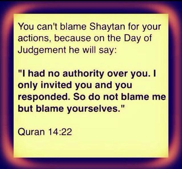 "Qur'an surah Ibrahim (Abraham) 14:22: And Satan will say when the matter has been concluded, ""Indeed, Allah had promised you the promise of truth. And I promised you, but I betrayed you. But I had no authority over you except that I invited you, and you responded to me. So do not blame me; but blame yourselves. I cannot be called to your aid, nor can you be called to my aid. Indeed, I deny your association of me [with Allah ] before. Indeed, for the wrongdoers is a painful punishment."""
