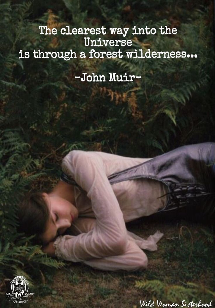 The clearest way into the Universe is through a forest wilderness. - John Muir WILD WOMAN SISTERHOOD™