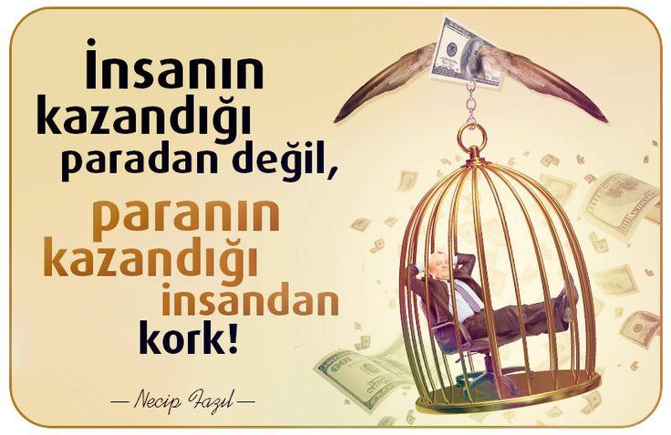 İnsanın kazandığı paradan değil, paranın kazandığı insan kork! Necip Fazıl