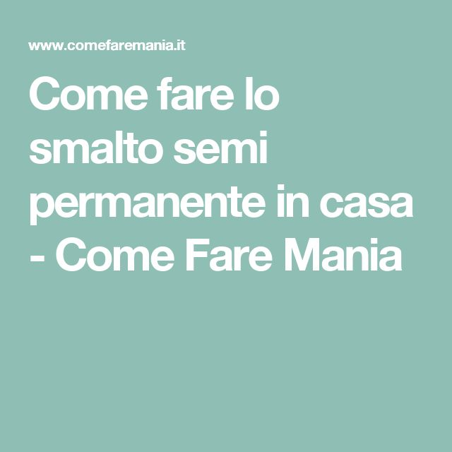 Come fare lo smalto semi permanente in casa - Come Fare Mania