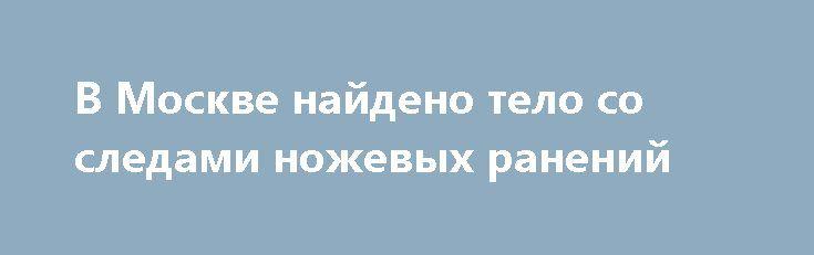 В Москве найдено тело со следами ножевых ранений https://apral.ru/2017/07/24/v-moskve-najdeno-telo-so-sledami-nozhevyh-ranenij.html  В Москве найдено тело женщины соследами жестоких ножевых ранений. Страшная находка былапроизведенана территории лесопарковой зоны столицы. Место трагедии находится в одном из восточных районов города. Тело было найдено 24 июля 2017 года. Сотрудники правоохранительных органов констатируют, что смерть наступила около недели назад. По предварительной оценке…
