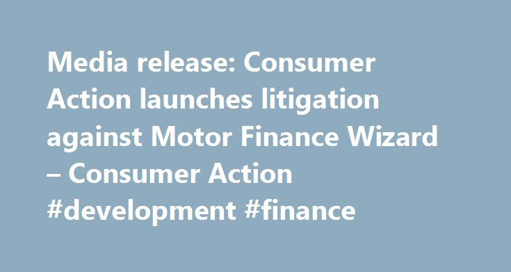 Media release: Consumer Action launches litigation against Motor Finance Wizard – Consumer Action #development #finance http://finance.remmont.com/media-release-consumer-action-launches-litigation-against-motor-finance-wizard-consumer-action-development-finance/  #kwik finance # Media release: Consumer Action launches litigation against Motor Finance Wizard Consumer Action Law Centre has issued proceedings against Motor Finance Wizard (Melbourne Sales) Pty Ltd ('Motor Finance Wizard ') and…