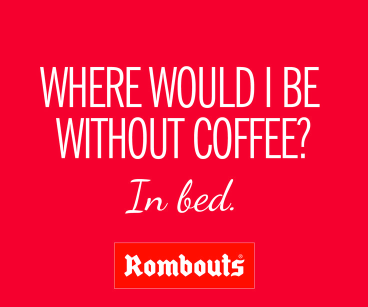 Where would I be without coffee? In bed