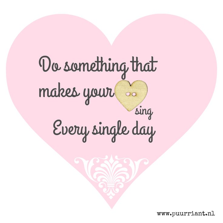 Do something that makes your hart sing. Every single dag.