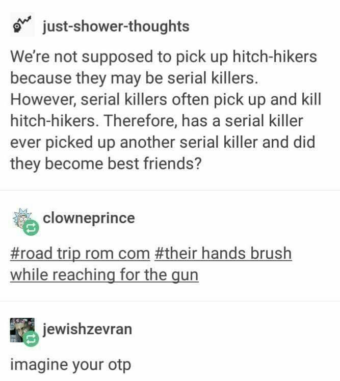 Serial killer road trip<<< I snorted as I laughed when I read this. Anyone want to write this with me?
