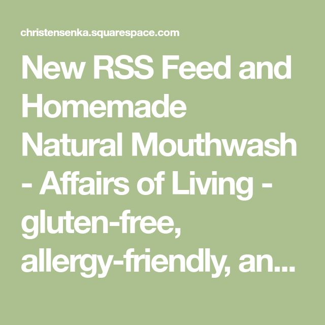New RSS Feed and Homemade NaturalMouthwash - Affairs of Living - gluten-free, allergy-friendly, and whole foods recipes, resources, and tips