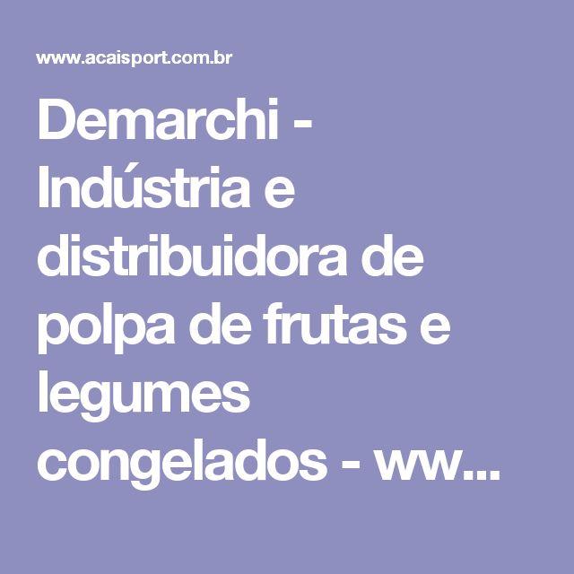 Demarchi - Indústria e distribuidora de polpa de frutas e legumes congelados - www.acaisport.com.br