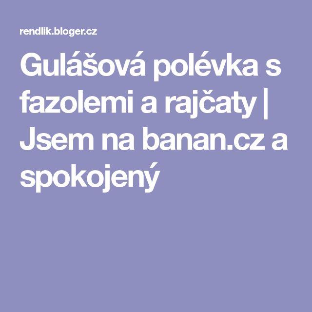 Gulášová polévka s fazolemi a rajčaty | Jsem na banan.cz a spokojený