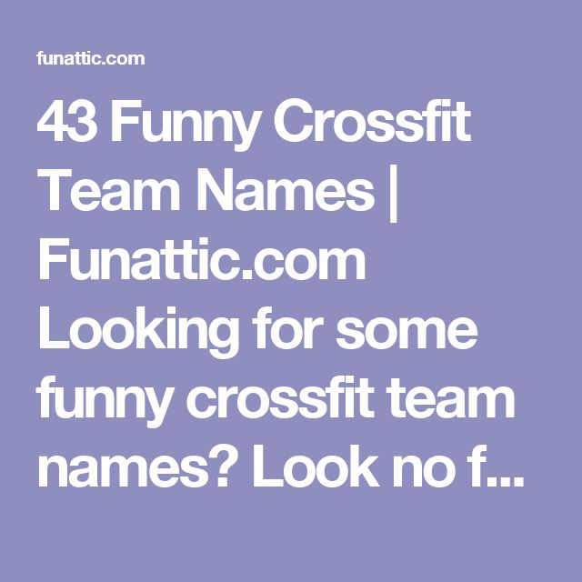 43 Funny Crossfit Team Names | Funattic.com  Looking for some funny crossfit team names? Look no further. This is the mother load of crossfit team names.
