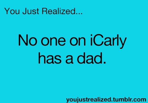 You Just Realized... No one on iCarly has a dad on the show regularly. ✰