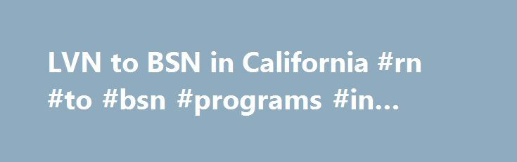 LVN to BSN in California #rn #to #bsn #programs #in #california http://oklahoma.remmont.com/lvn-to-bsn-in-california-rn-to-bsn-programs-in-california/  # LVN to Bachelor of Science in Nursing in California The California Board of Registered Nursing reports that there are approximately 15,600 licensed vocational nurses (LVNs) working in California. In contrast, there are more than 92,000 registered nurses (RNs) working California. It comes as little surprise that many LVNs in California…