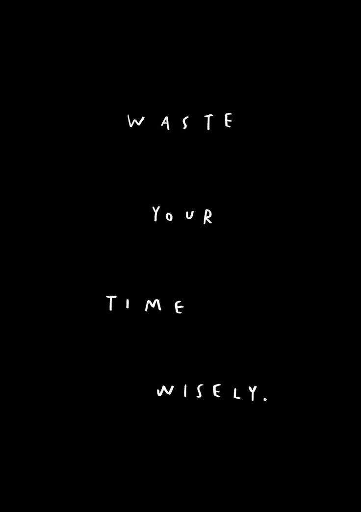 Waste your time wisely { By Mercedes Leon }