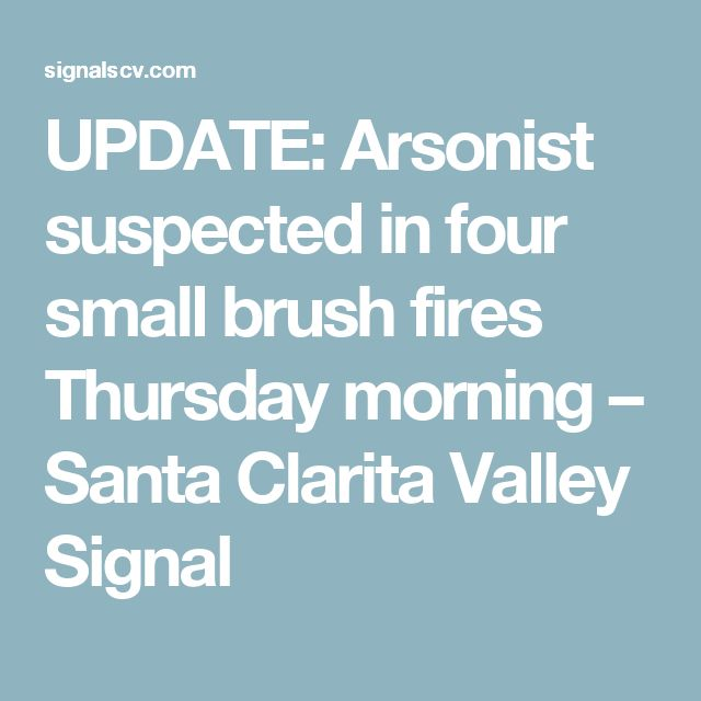 UPDATE: Arsonist suspected in four small brush fires Thursday morning – Santa Clarita Valley Signal