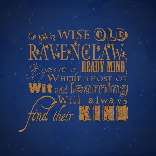 Or yet in wise old Ravenclaw, if you're a ready mind, where those of wit and learning will always find their kind.